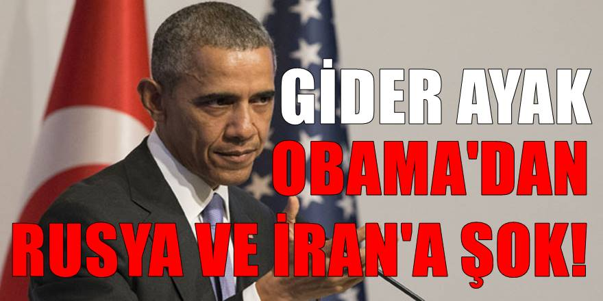 Obama'dan giderayak Rusya ve İran'a şok tepki!