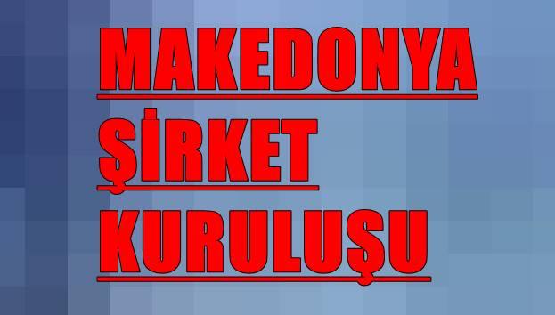 Makedonya şirket kuruluşu hakkında gerekenler